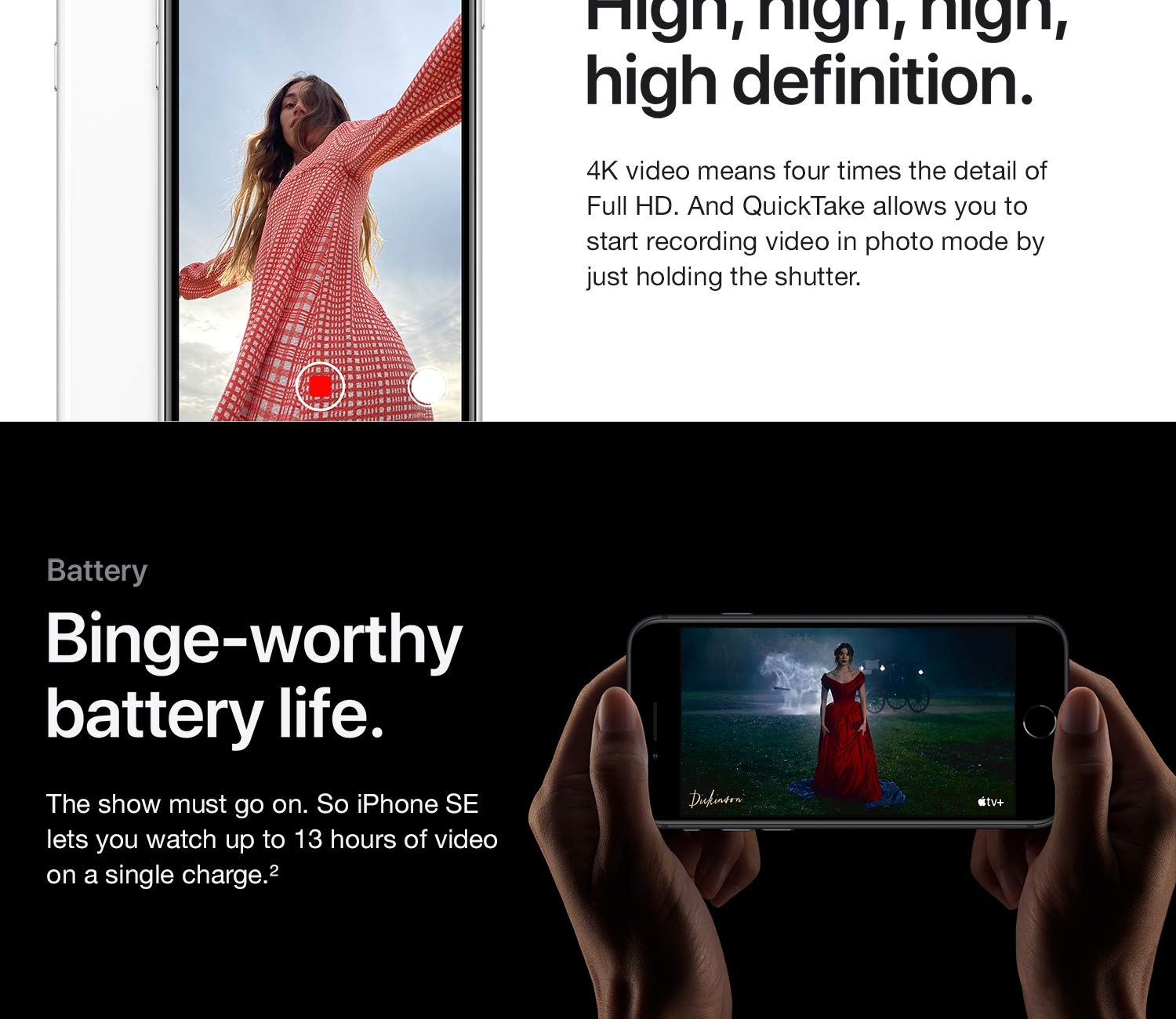 Video. High, definition. 4K video means four times the detail of Full HD. And QuickTake allows you to start recording video in photo mode by just holding the shutter. Batter. Binge-worthy battery life. The show must go on. So iPhone SE lets you watch up to 13 hours of video on a single charge.